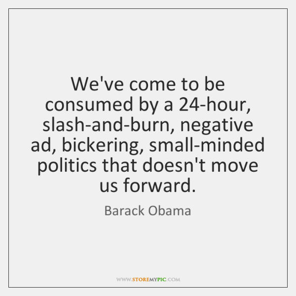 We've come to be consumed by a 24-hour, slash-and-burn, negative ad, bickering, ...