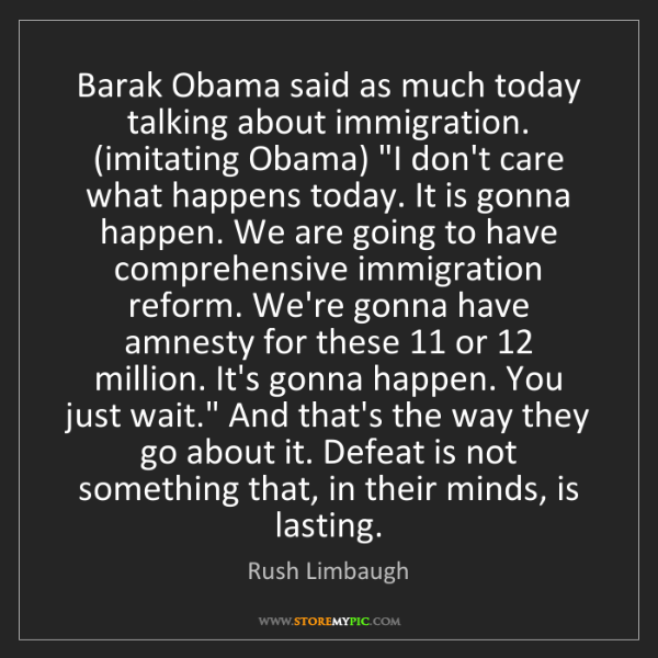 Rush Limbaugh: Barak Obama said as much today talking about immigration....