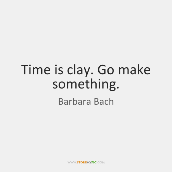 Time is clay. Go make something.