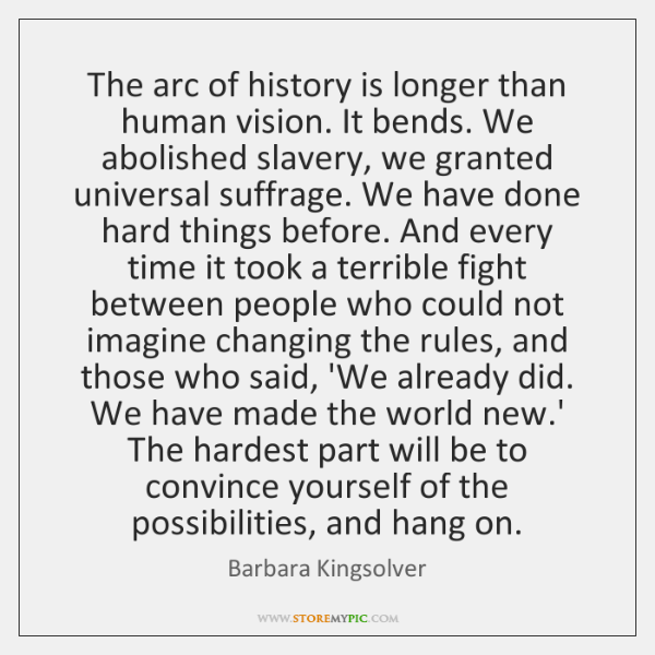 The arc of history is longer than human vision. It bends. We ...