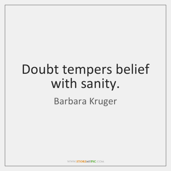 Doubt tempers belief with sanity.