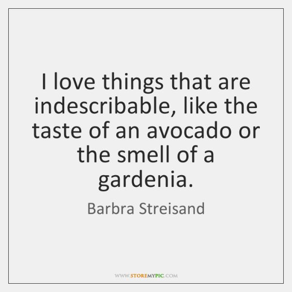 I love things that are indescribable, like the taste of an avocado ...