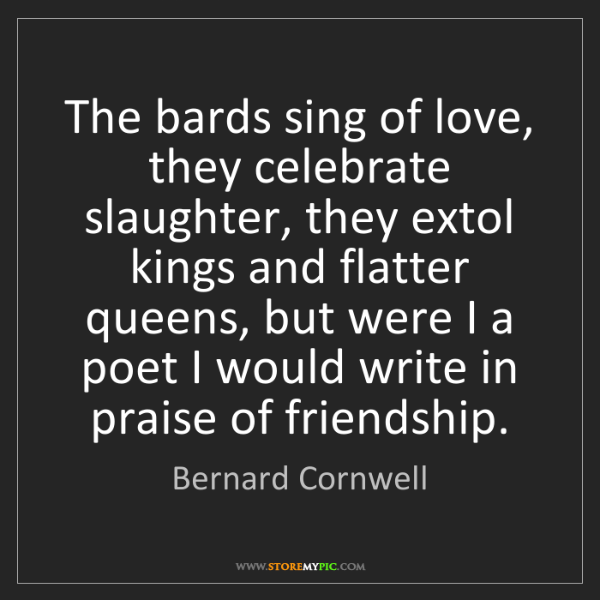 Bernard Cornwell: The bards sing of love, they celebrate slaughter, they...