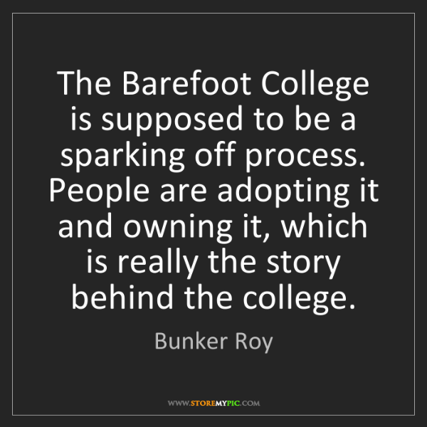 Bunker Roy: The Barefoot College is supposed to be a sparking off...