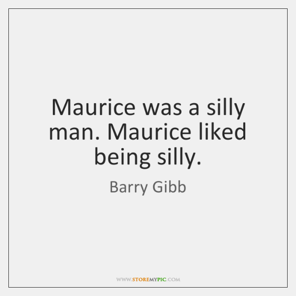 Maurice was a silly man. Maurice liked being silly.
