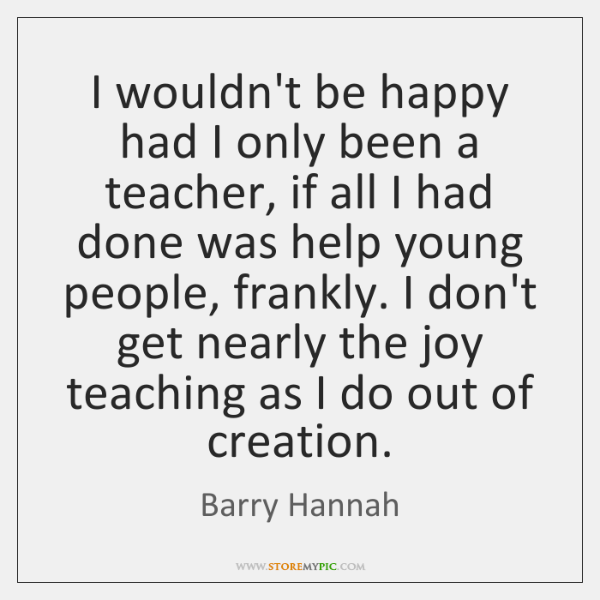 I wouldn't be happy had I only been a teacher, if all ...