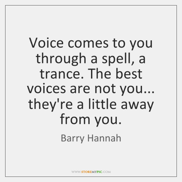 Voice comes to you through a spell, a trance. The best voices ...