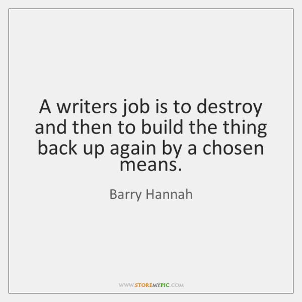 A writers job is to destroy and then to build the thing ...