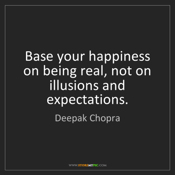 Deepak Chopra: Base your happiness on being real, not on illusions and...
