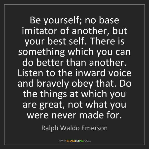 Ralph Waldo Emerson: Be yourself; no base imitator of another, but your best...