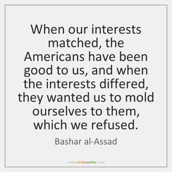 When our interests matched, the Americans have been good to us, and ...