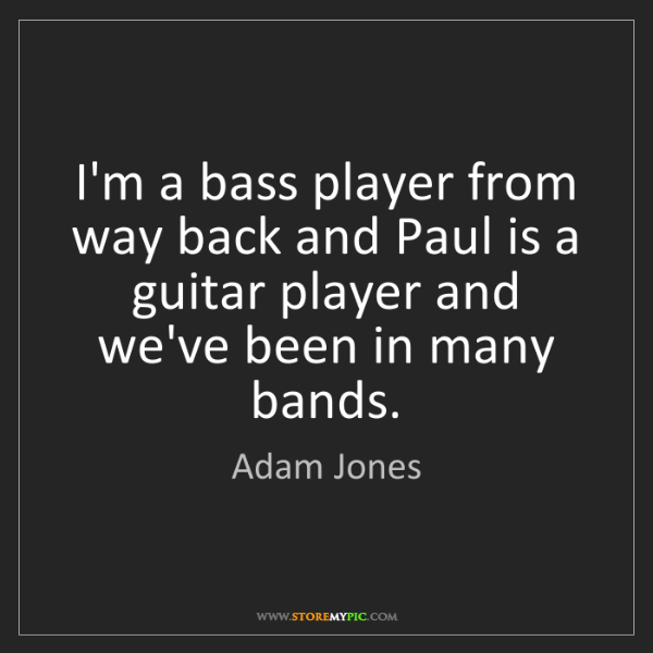 Adam Jones: I'm a bass player from way back and Paul is a guitar...