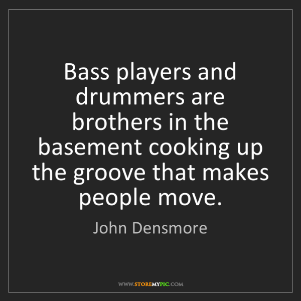 John Densmore: Bass players and drummers are brothers in the basement...
