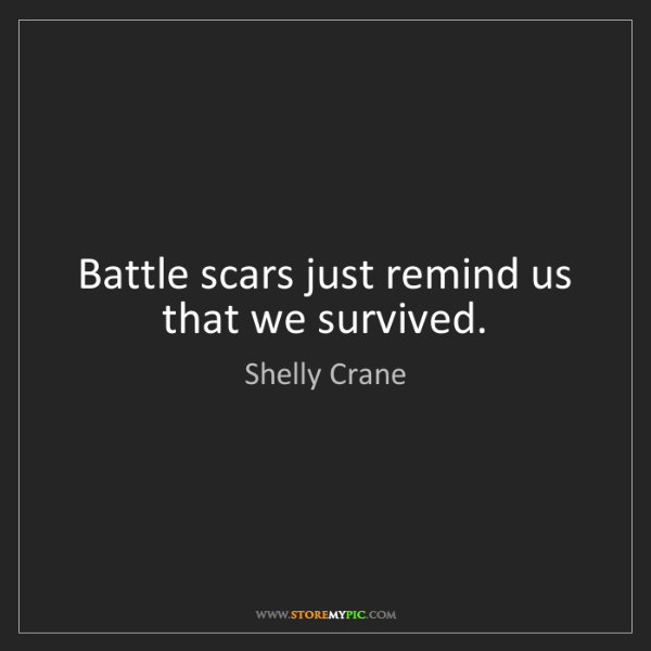 Shelly Crane: Battle scars just remind us that we survived.