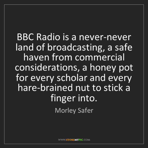 Morley Safer: BBC Radio is a never-never land of broadcasting, a safe...