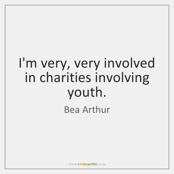 I'm very, very involved in charities involving youth.