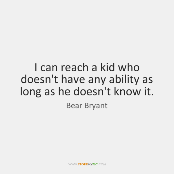 I can reach a kid who doesn't have any ability as long ...