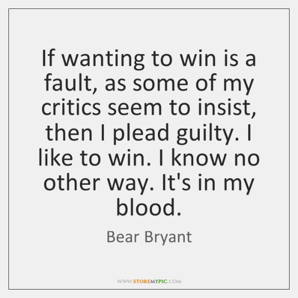 If wanting to win is a fault, as some of my critics ...