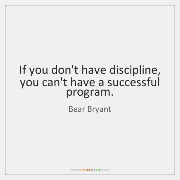 If you don't have discipline, you can't have a successful program.