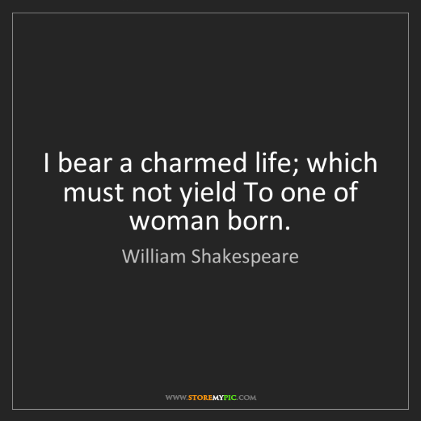 William Shakespeare: I bear a charmed life; which must not yield To one of...