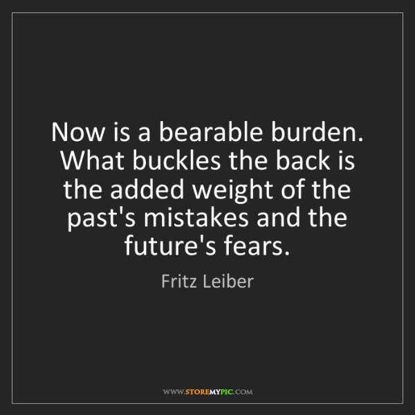 Fritz Leiber: Now is a bearable burden. What buckles the back is the...