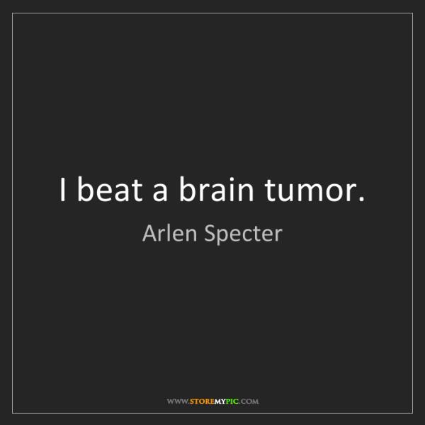 Arlen Specter: I beat a brain tumor.