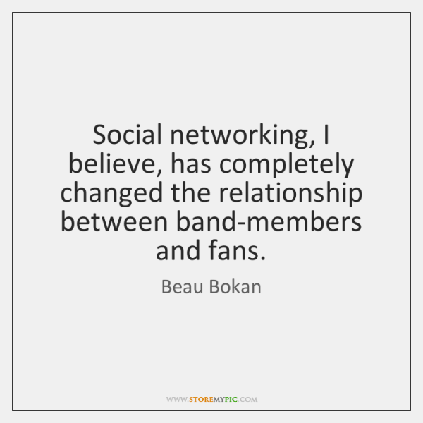 Social networking, I believe, has completely changed the relationship between band-members and ...