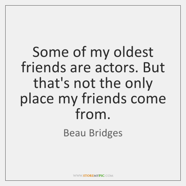 Some of my oldest friends are actors. But that's not the only ...