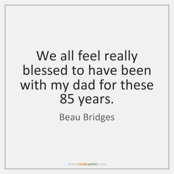 We all feel really blessed to have been with my dad for ...