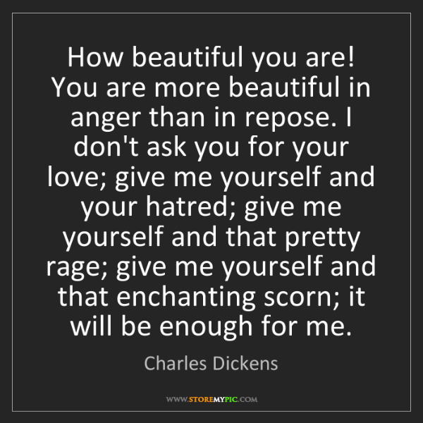 Charles Dickens: How beautiful you are! You are more beautiful in anger...
