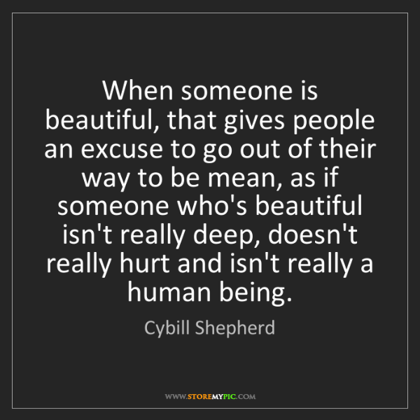 Cybill Shepherd: When someone is beautiful, that gives people an excuse...