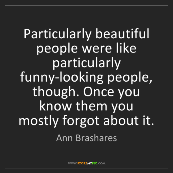Ann Brashares: Particularly beautiful people were like particularly...