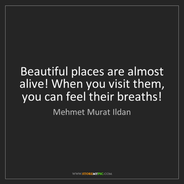 Mehmet Murat Ildan: Beautiful places are almost alive! When you visit them,...