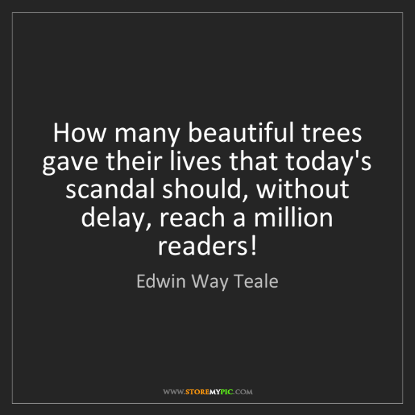 Edwin Way Teale: How many beautiful trees gave their lives that today's...