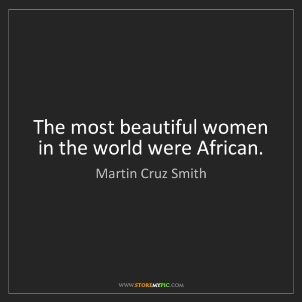 Martin Cruz Smith: The most beautiful women in the world were African.