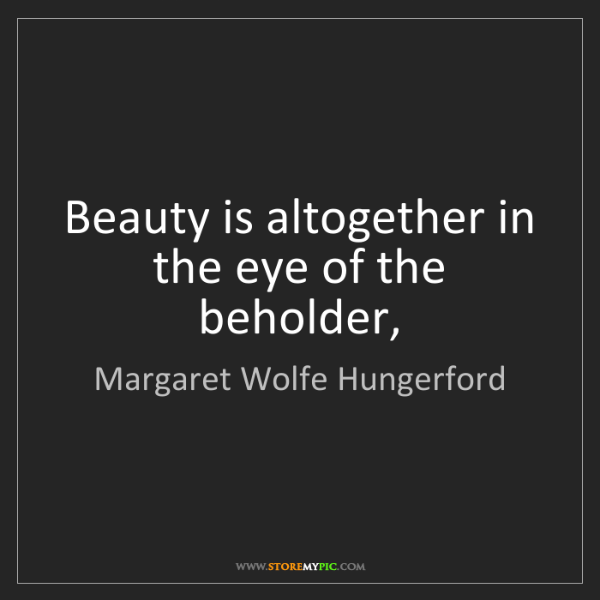 Margaret Wolfe Hungerford: Beauty is altogether in the eye of the beholder,