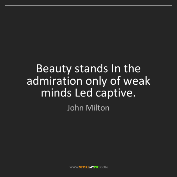 John Milton: Beauty stands In the admiration only of weak minds Led...