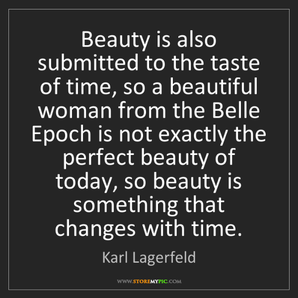 Karl Lagerfeld: Beauty is also submitted to the taste of time, so a beautiful...