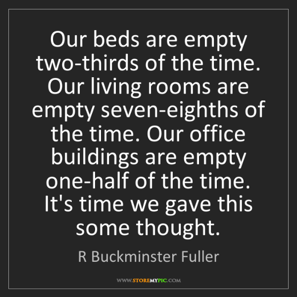 R Buckminster Fuller: Our beds are empty two-thirds of the time. Our living...