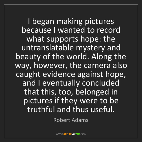 Robert Adams: I began making pictures because I wanted to record what...