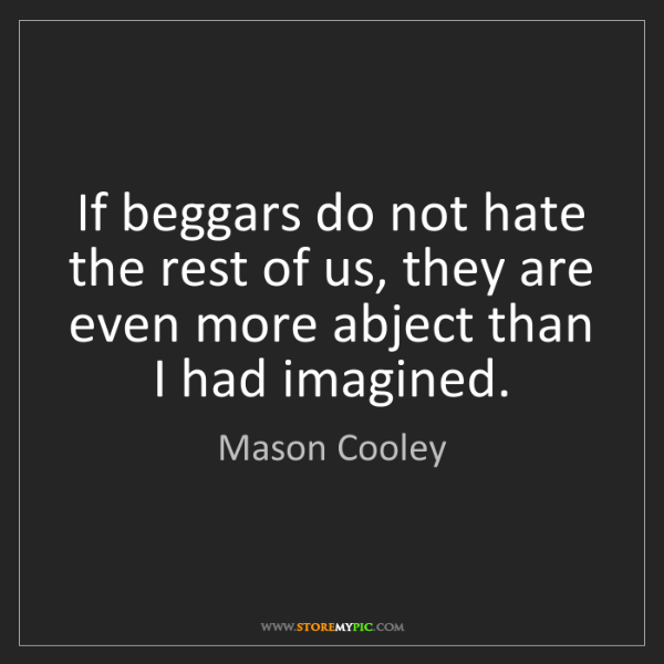 Mason Cooley: If beggars do not hate the rest of us, they are even...