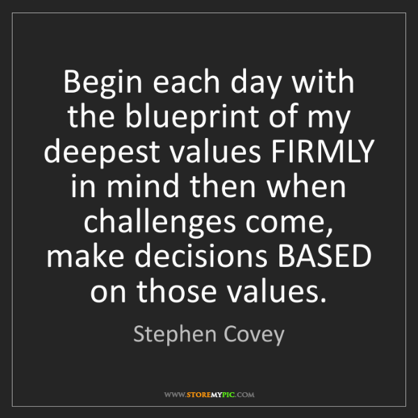 Stephen Covey: Begin each day with the blueprint of my deepest values...