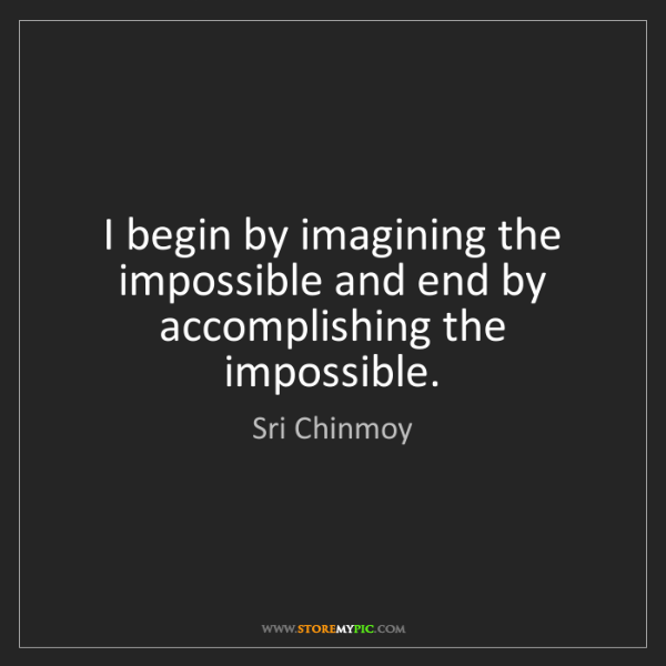 Sri Chinmoy: I begin by imagining the impossible and end by accomplishing...