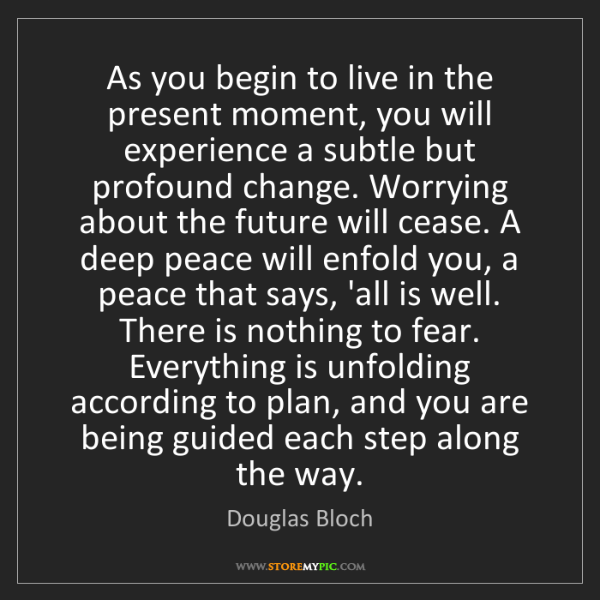 Douglas Bloch: As you begin to live in the present moment, you will...