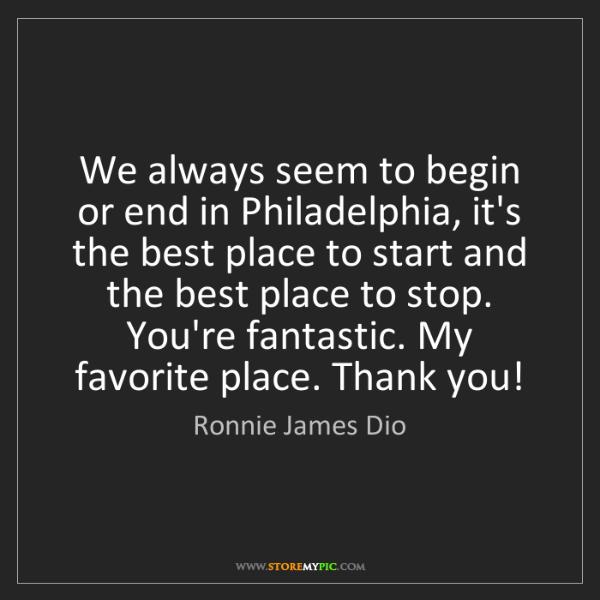 Ronnie James Dio: We always seem to begin or end in Philadelphia, it's...