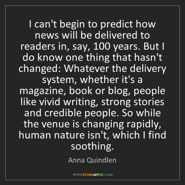 Anna Quindlen: I can't begin to predict how news will be delivered to...