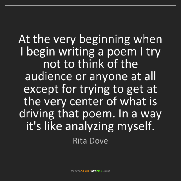 Rita Dove: At the very beginning when I begin writing a poem I try...