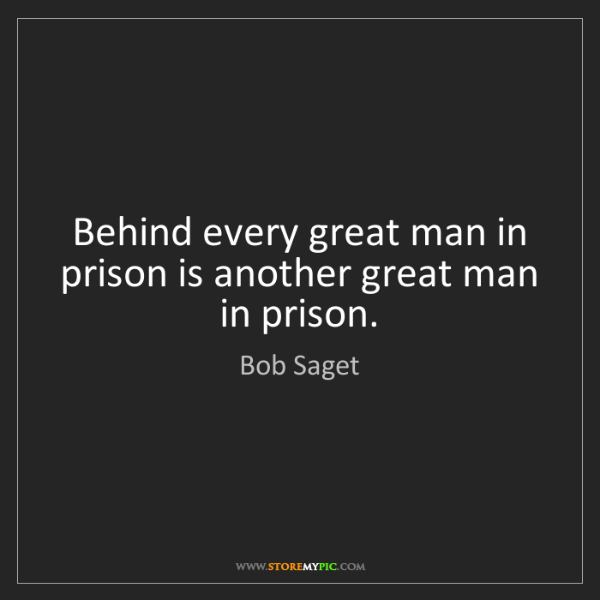 Bob Saget: Behind every great man in prison is another great man...