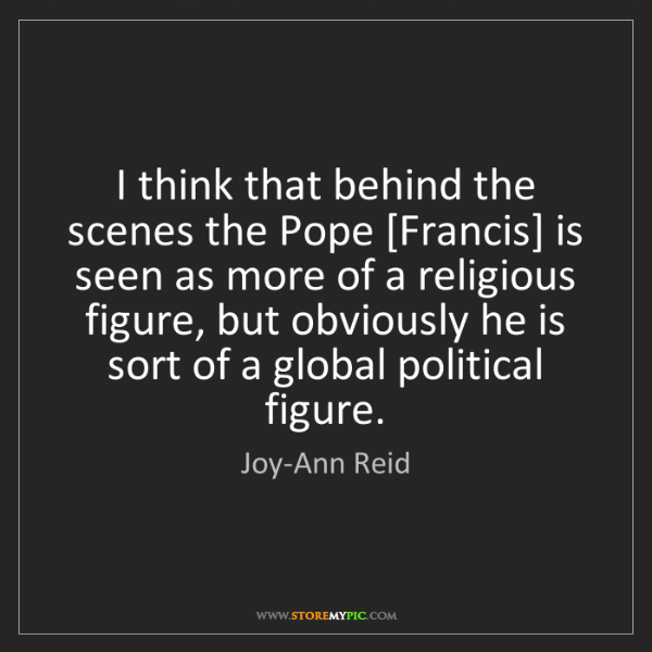 Joy-Ann Reid: I think that behind the scenes the Pope [Francis] is...