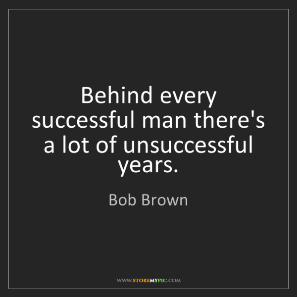 Bob Brown: Behind every successful man there's a lot of unsuccessful...